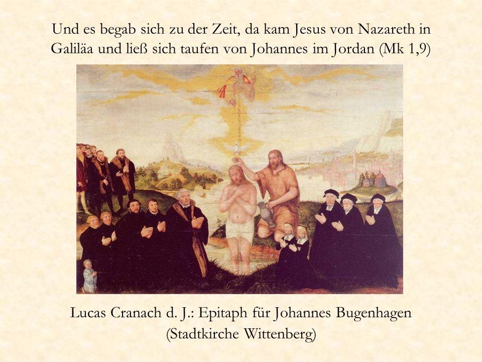 Und es begab sich zu der Zeit, da kam Jesus von Nazareth in Galiläa und ließ sich taufen von Johannes im Jordan (Mk 1,9) Lucas Cranach d. J.: Epitaph
