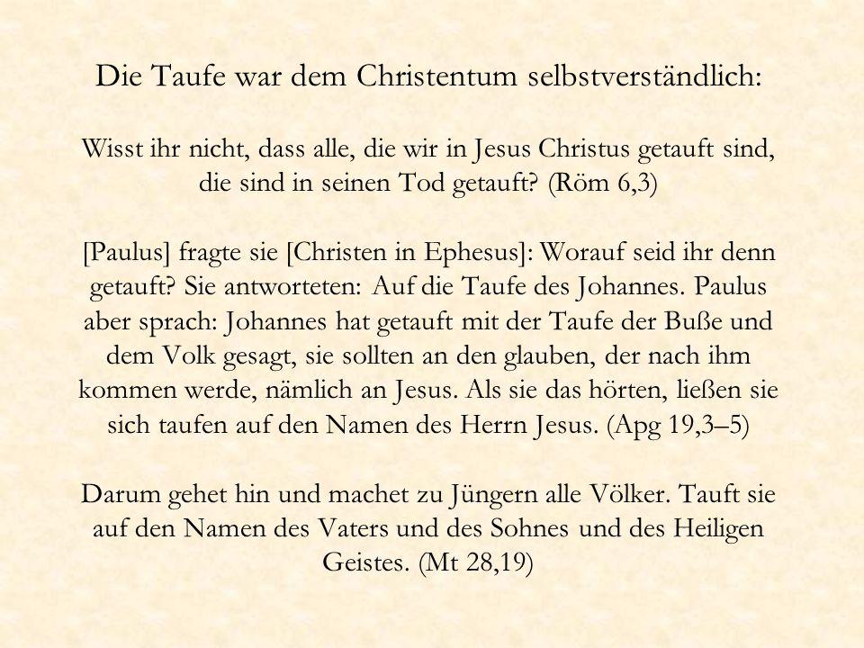 Die Taufe war dem Christentum selbstverständlich: Wisst ihr nicht, dass alle, die wir in Jesus Christus getauft sind, die sind in seinen Tod getauft?