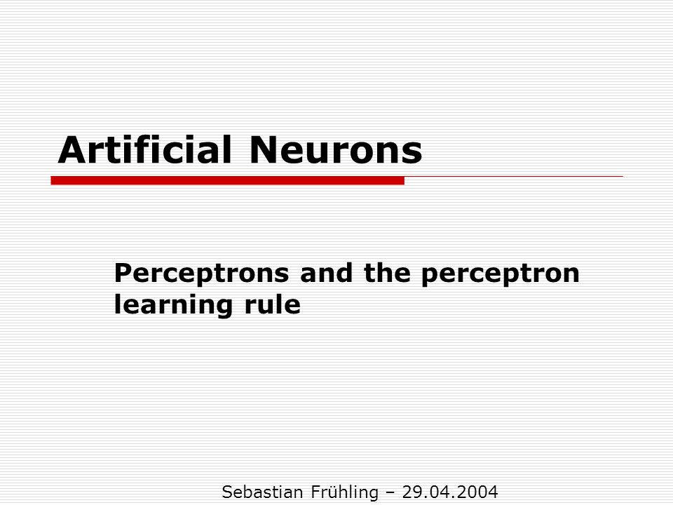 Artificial Neurons Perceptrons and the perceptron learning rule Sebastian Frühling – 29.04.2004