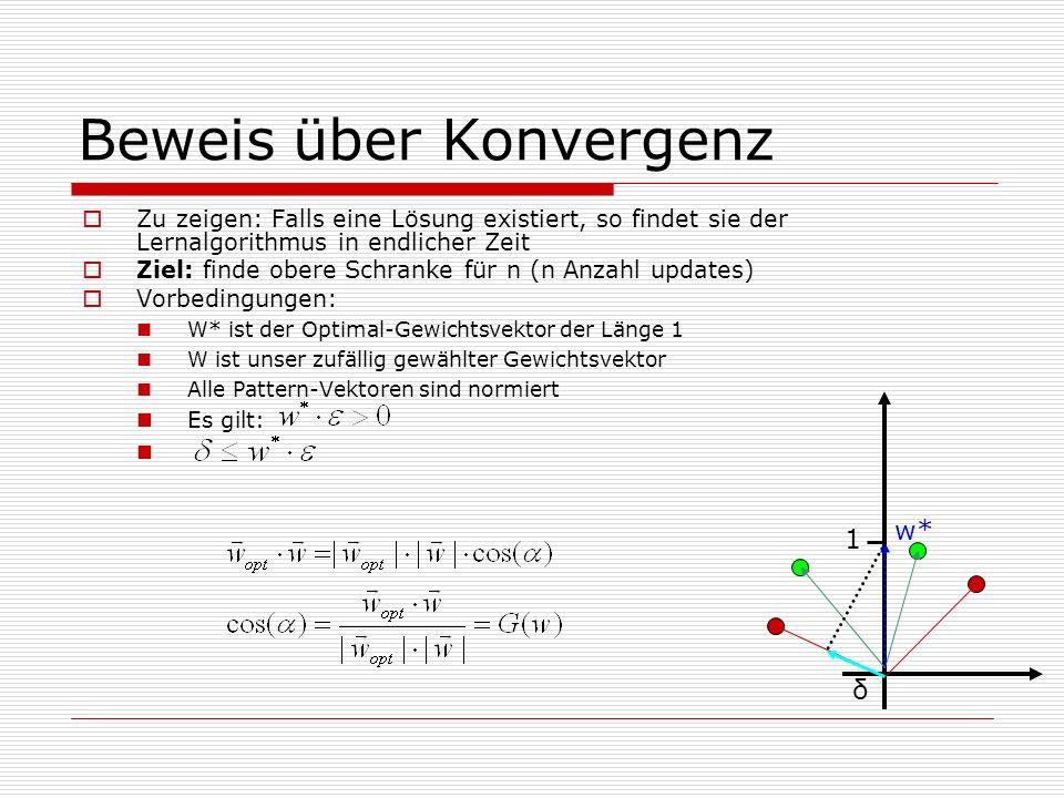 Beweis über Konvergenz Zu zeigen: Falls eine Lösung existiert, so findet sie der Lernalgorithmus in endlicher Zeit Ziel: finde obere Schranke für n (n Anzahl updates) Vorbedingungen: W* ist der Optimal-Gewichtsvektor der Länge 1 W ist unser zufällig gewählter Gewichtsvektor Alle Pattern-Vektoren sind normiert Es gilt: w* 1 δ