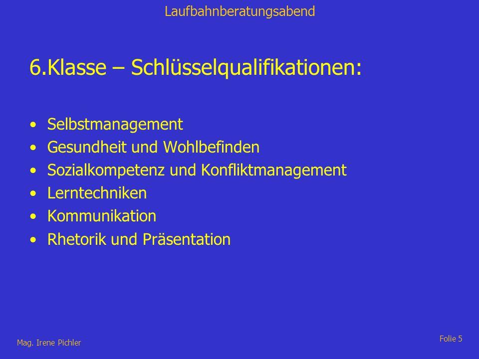 Laufbahnberatungsabend Mag. Irene Pichler Folie 5 6.Klasse – Schlüsselqualifikationen: Selbstmanagement Gesundheit und Wohlbefinden Sozialkompetenz un