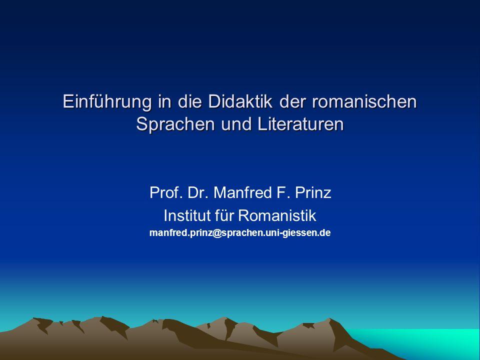 Einführung in die Didaktik der romanischen Sprachen und Literaturen Prof. Dr. Manfred F. Prinz Institut für Romanistik manfred.prinz@sprachen.uni-gies