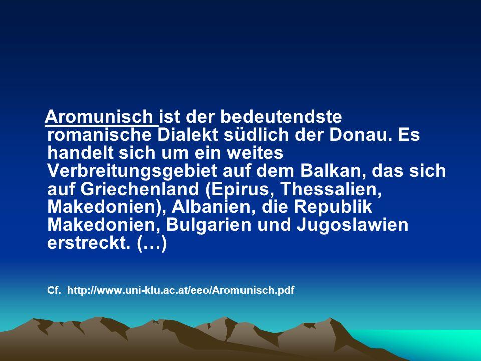 Aromunisch ist der bedeutendste romanische Dialekt südlich der Donau. Es handelt sich um ein weites Verbreitungsgebiet auf dem Balkan, das sich auf Gr