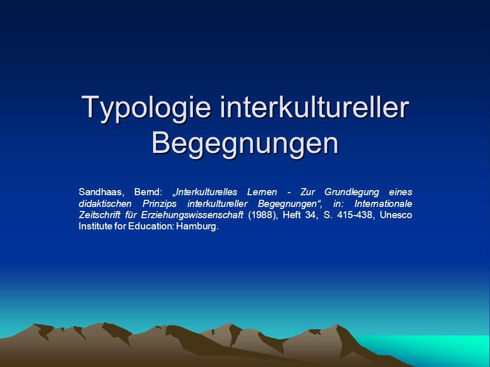 Typologie interkultureller Begegnungen Sandhaas, Bernd: Interkulturelles Lernen - Zur Grundlegung eines didaktischen Prinzips interkultureller Begegnu