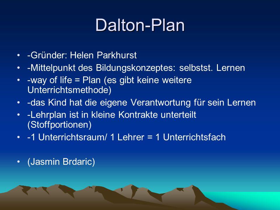 Dalton-Plan -Gründer: Helen Parkhurst -Mittelpunkt des Bildungskonzeptes: selbstst. Lernen -way of life = Plan (es gibt keine weitere Unterrichtsmetho