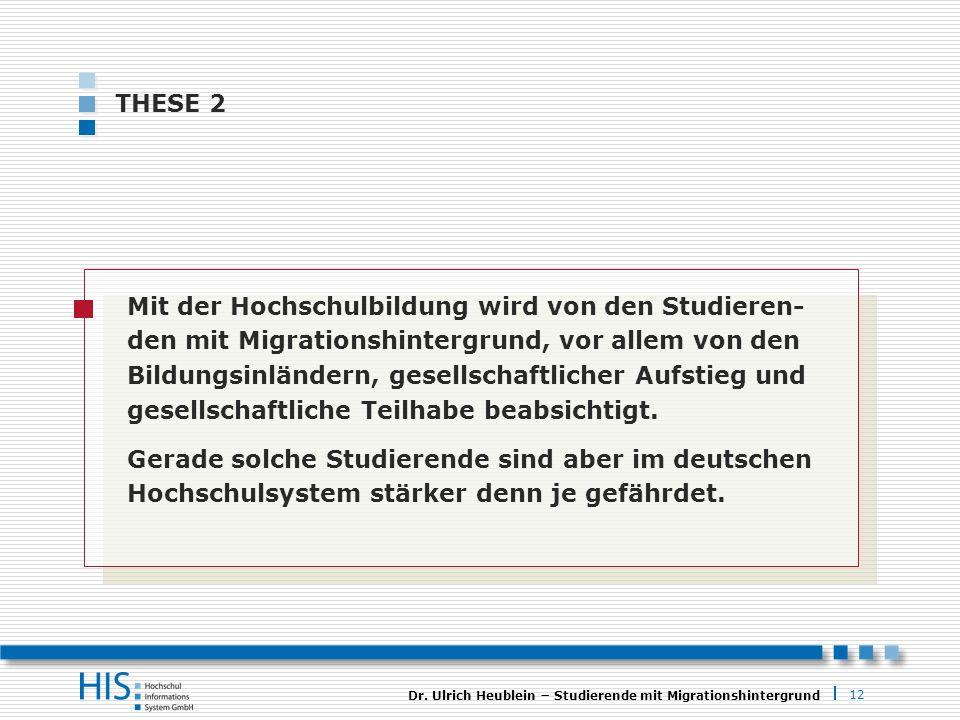 12 Dr. Ulrich Heublein Studierende mit Migrationshintergrund THESE 2 Mit der Hochschulbildung wird von den Studieren- den mit Migrationshintergrund, v