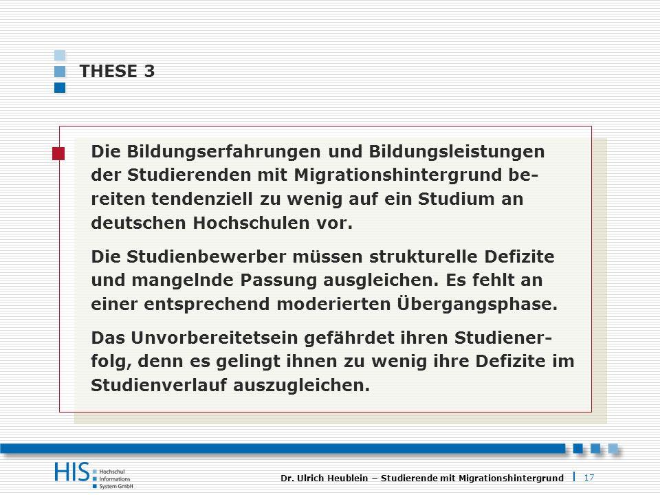 17 Dr. Ulrich Heublein Studierende mit Migrationshintergrund THESE 3 Die Bildungserfahrungen und Bildungsleistungen der Studierenden mit Migrationshin