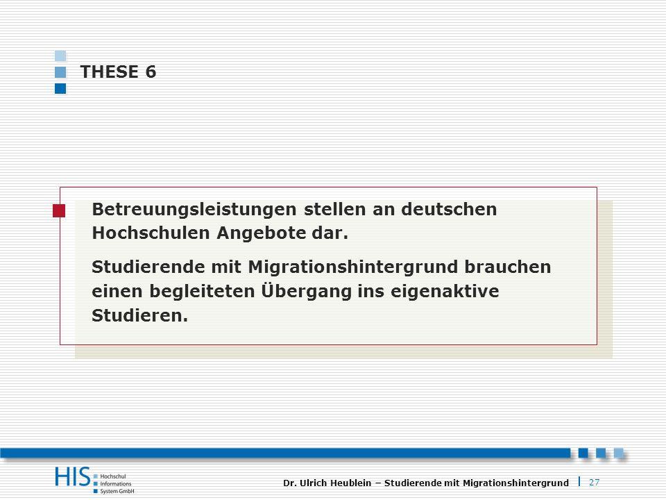 27 Dr. Ulrich Heublein Studierende mit Migrationshintergrund THESE 6 Betreuungsleistungen stellen an deutschen Hochschulen Angebote dar. Studierende m