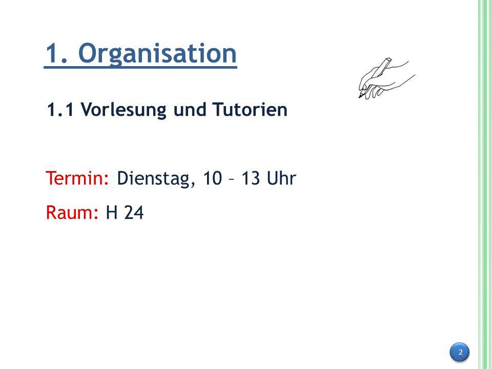 2 1. Organisation 1.1 Vorlesung und Tutorien Termin: Dienstag, 10 – 13 Uhr Raum: H 24