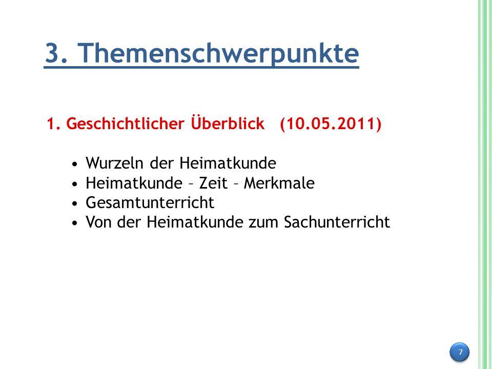 7 3. Themenschwerpunkte 1. Geschichtlicher Überblick (10.05.2011) Wurzeln der Heimatkunde Heimatkunde – Zeit – Merkmale Gesamtunterricht Von der Heima