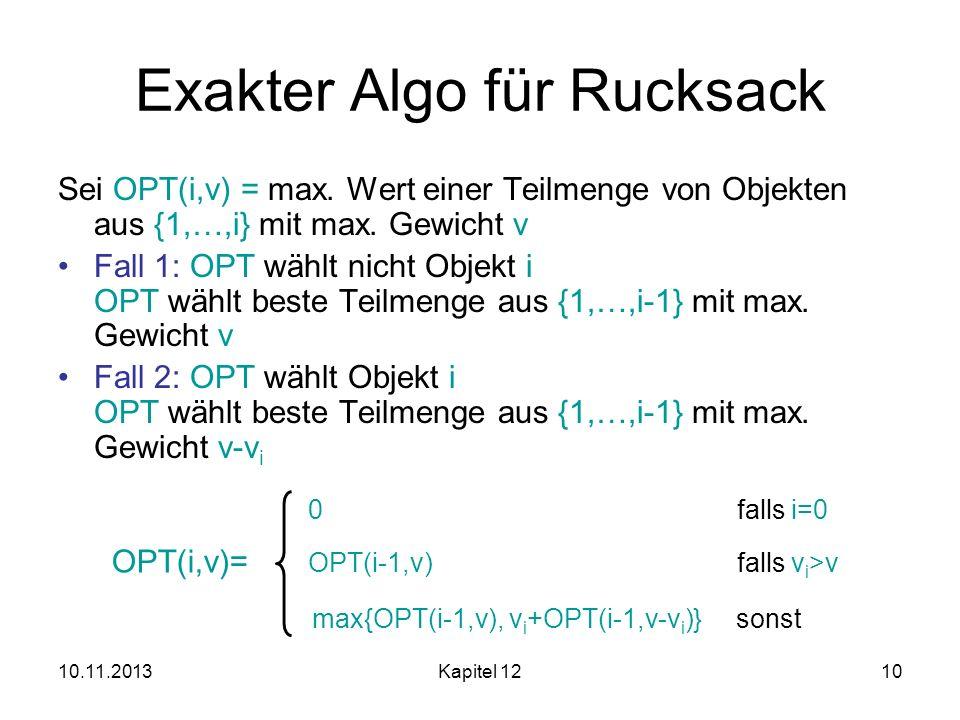 10.11.2013Kapitel 1210 Exakter Algo für Rucksack Sei OPT(i,v) = max. Wert einer Teilmenge von Objekten aus {1,…,i} mit max. Gewicht v Fall 1: OPT wähl
