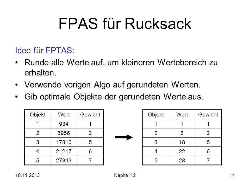 10.11.2013Kapitel 1214 FPAS für Rucksack Idee für FPTAS: Runde alle Werte auf, um kleineren Wertebereich zu erhalten. Verwende vorigen Algo auf gerund
