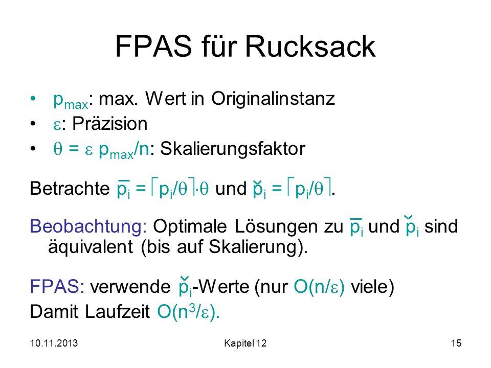 10.11.2013Kapitel 1215 FPAS für Rucksack p max : max. Wert in Originalinstanz : Präzision = p max /n: Skalierungsfaktor Betrachte p i = p i / und p i