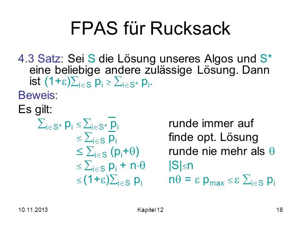 10.11.2013Kapitel 1216 FPAS für Rucksack 4.3 Satz: Sei S die Lösung unseres Algos und S* eine beliebige andere zulässige Lösung. Dann ist (1+ ) i S p