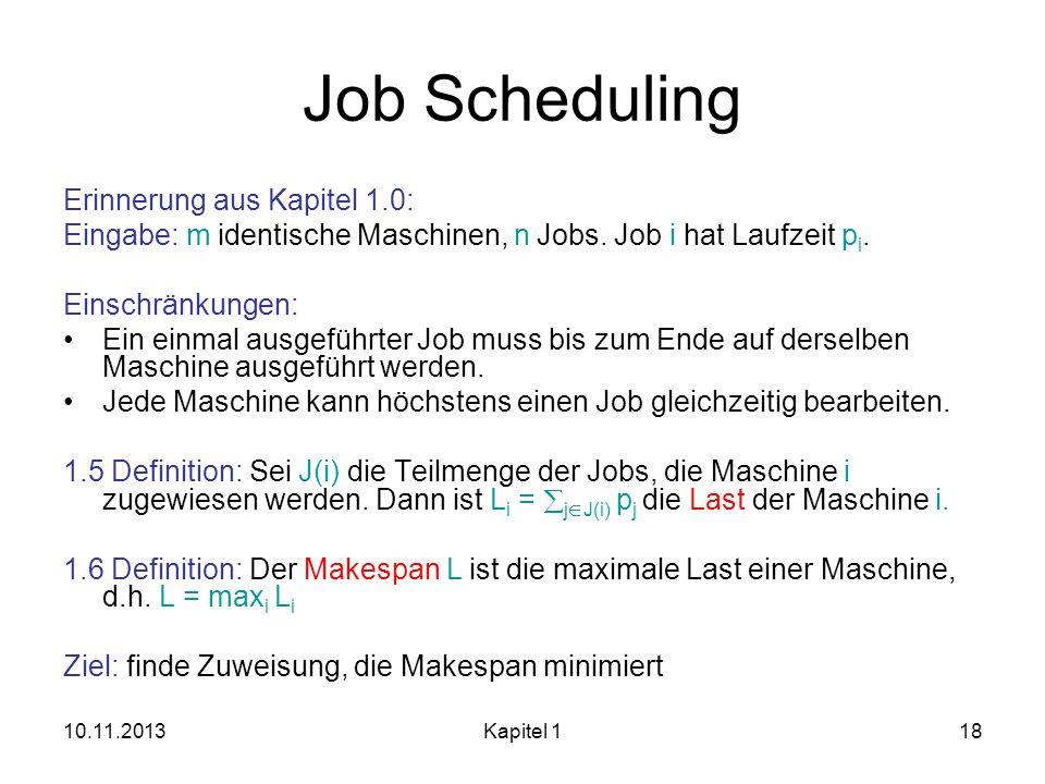 10.11.2013Kapitel 118 Job Scheduling Erinnerung aus Kapitel 1.0: Eingabe: m identische Maschinen, n Jobs. Job i hat Laufzeit p i. Einschränkungen: Ein