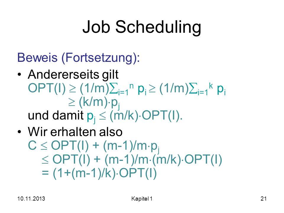 Job Scheduling Beweis (Fortsetzung): Andererseits gilt OPT(I) (1/m) i=1 n p i (1/m) i=1 k p i (k/m) p j und damit p j (m/k) OPT(I). Wir erhalten also