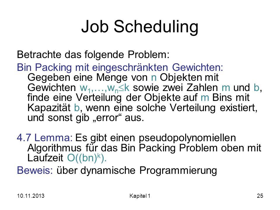 Job Scheduling Betrachte das folgende Problem: Bin Packing mit eingeschränkten Gewichten: Gegeben eine Menge von n Objekten mit Gewichten w 1,…,w n k