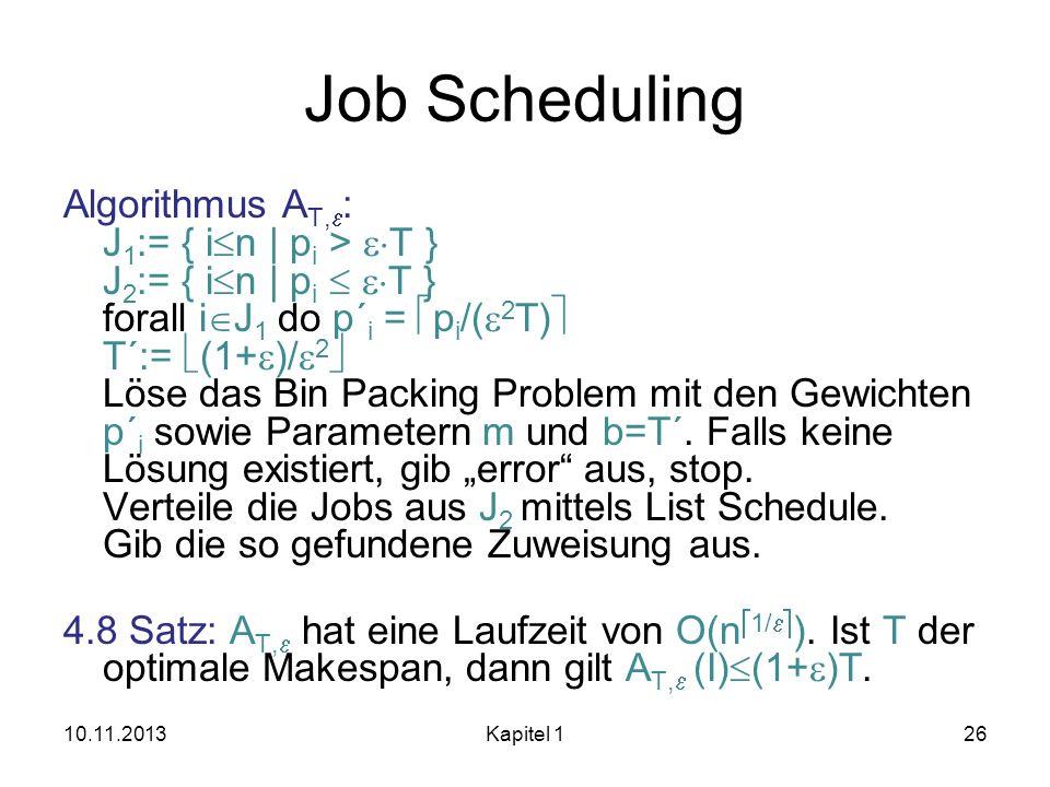 Job Scheduling Algorithmus A T, : J 1 := { i n | p i > T } J 2 := { i n | p i T } forall i J 1 do p´ i = p i /( 2 T) T´:= (1+ )/ 2 Löse das Bin Packin