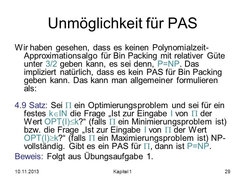 Unmöglichkeit für PAS Wir haben gesehen, dass es keinen Polynomialzeit- Approximationsalgo für Bin Packing mit relativer Güte unter 3/2 geben kann, es