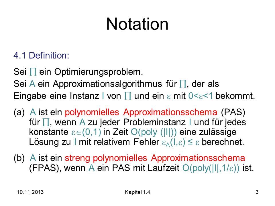 10.11.2013Kapitel 1.43 Notation 4.1 Definition: Sei ein Optimierungsproblem. Sei A ein Approximationsalgorithmus für, der als Eingabe eine Instanz I v
