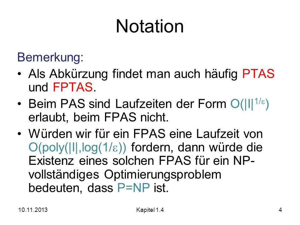 Bemerkung: Als Abkürzung findet man auch häufig PTAS und FPTAS. Beim PAS sind Laufzeiten der Form O(|I| 1/ ) erlaubt, beim FPAS nicht. Würden wir für