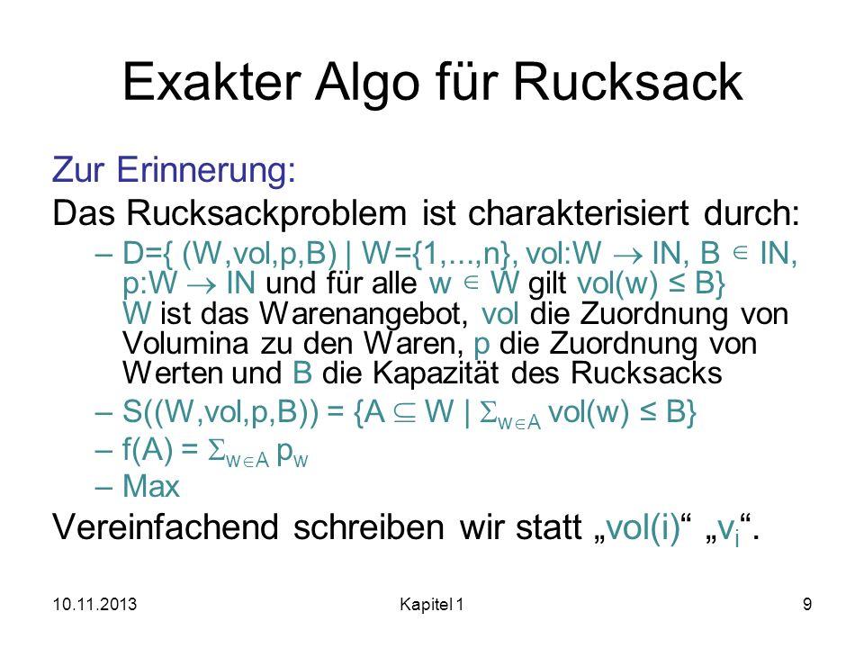 Exakter Algo für Rucksack Zur Erinnerung: Das Rucksackproblem ist charakterisiert durch: –D={ (W,vol,p,B) | W={1,...,n}, vol:W IN, B IN, p:W IN und fü