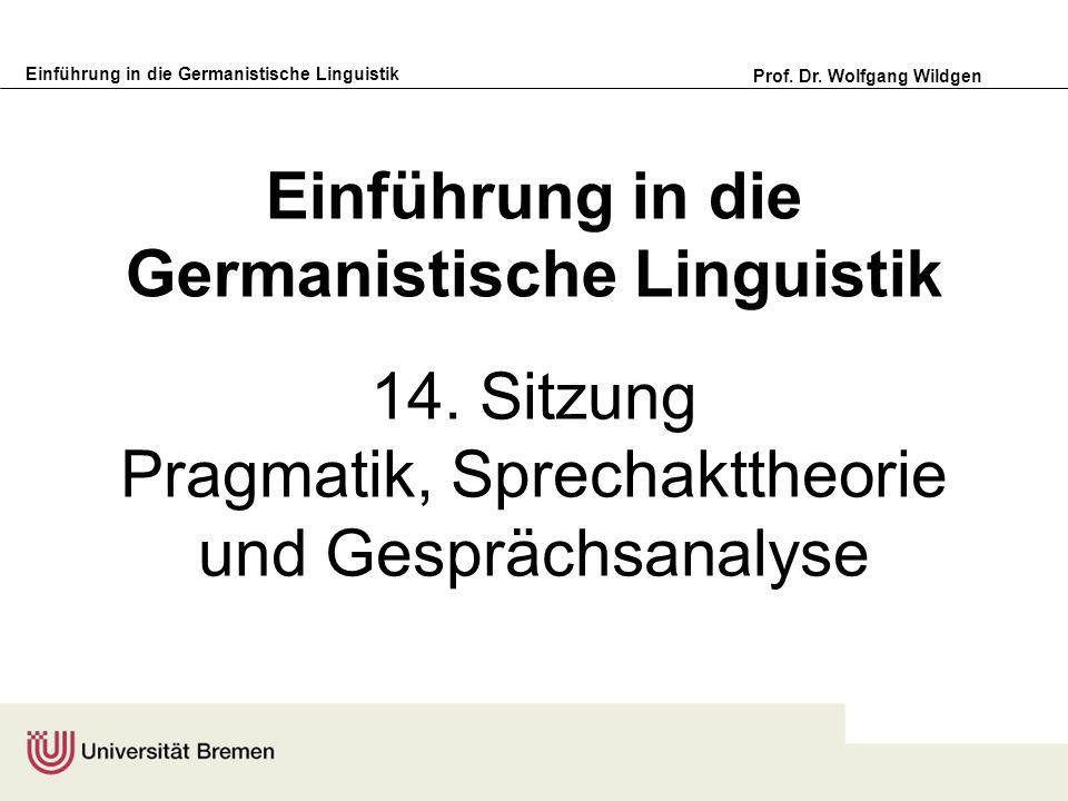 Einführung in die Germanistische Linguistik Prof. Dr. Wolfgang Wildgen Einführung in die Germanistische Linguistik 14. Sitzung Pragmatik, Sprechaktthe