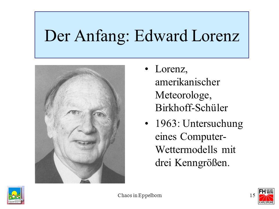 Chaos in Eppelborn15 Der Anfang: Edward Lorenz Lorenz, amerikanischer Meteorologe, Birkhoff-Schüler 1963: Untersuchung eines Computer- Wettermodells m