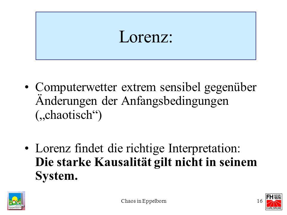 Chaos in Eppelborn16 Lorenz: Computerwetter extrem sensibel gegenüber Änderungen der Anfangsbedingungen (chaotisch) Lorenz findet die richtige Interpr