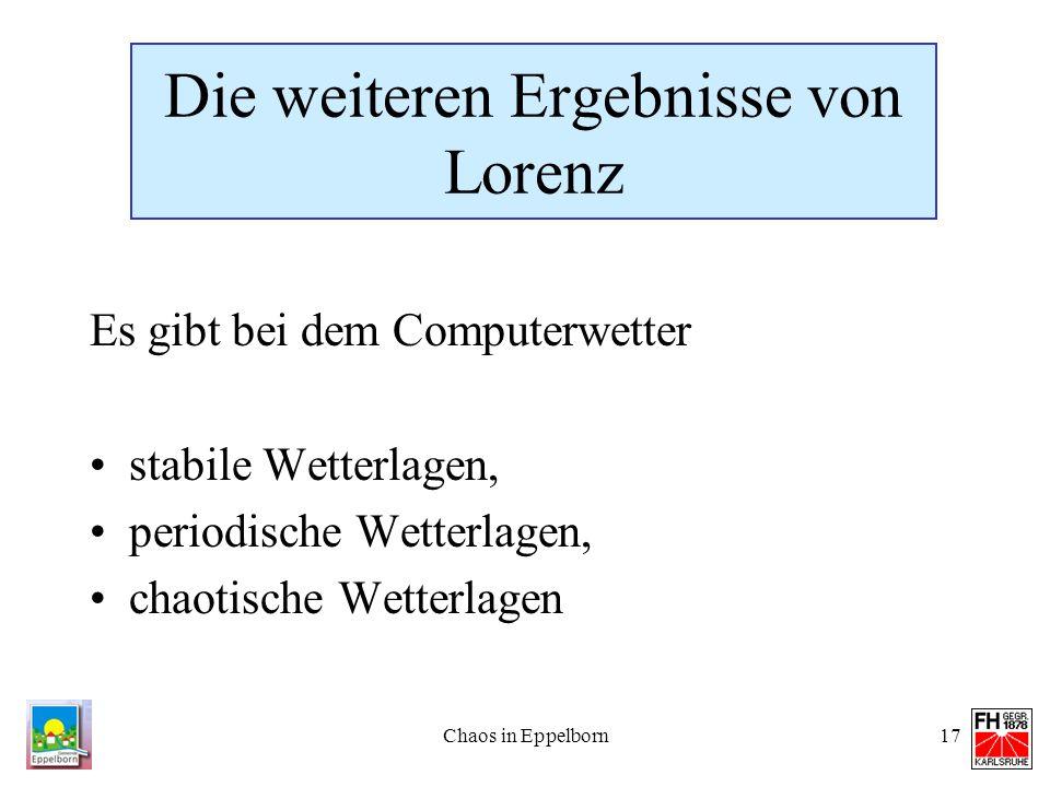 Chaos in Eppelborn17 Die weiteren Ergebnisse von Lorenz Es gibt bei dem Computerwetter stabile Wetterlagen, periodische Wetterlagen, chaotische Wetter
