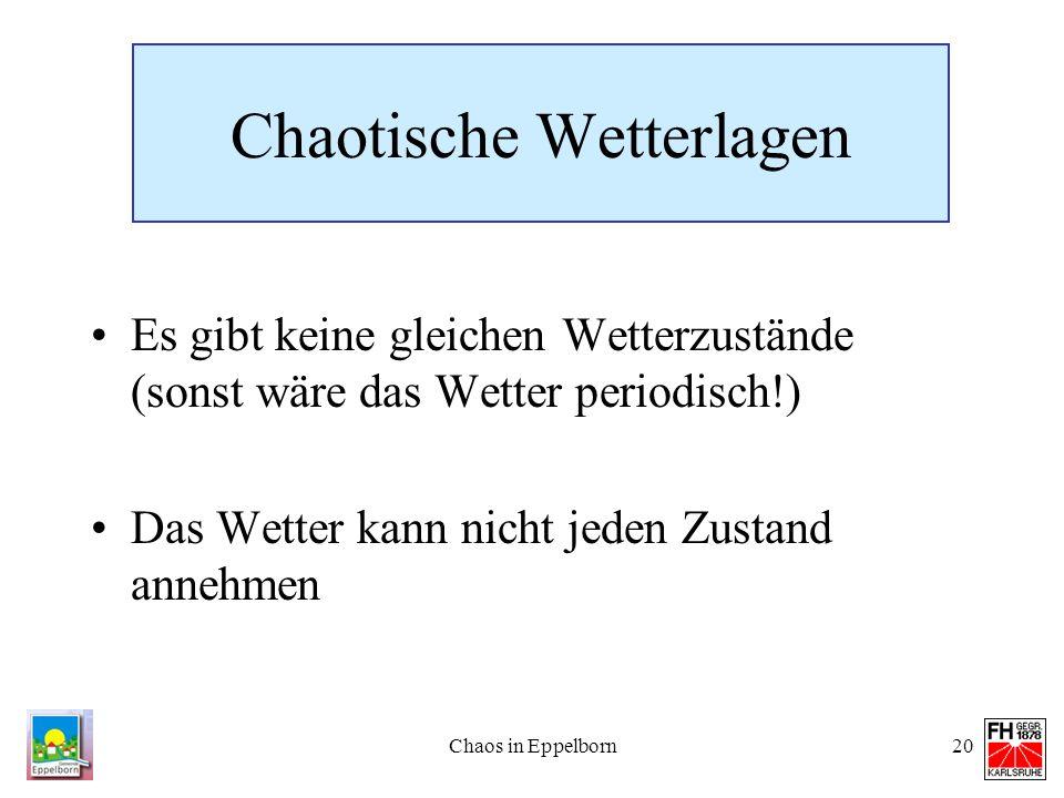 Chaos in Eppelborn20 Chaotische Wetterlagen Es gibt keine gleichen Wetterzustände (sonst wäre das Wetter periodisch!) Das Wetter kann nicht jeden Zust