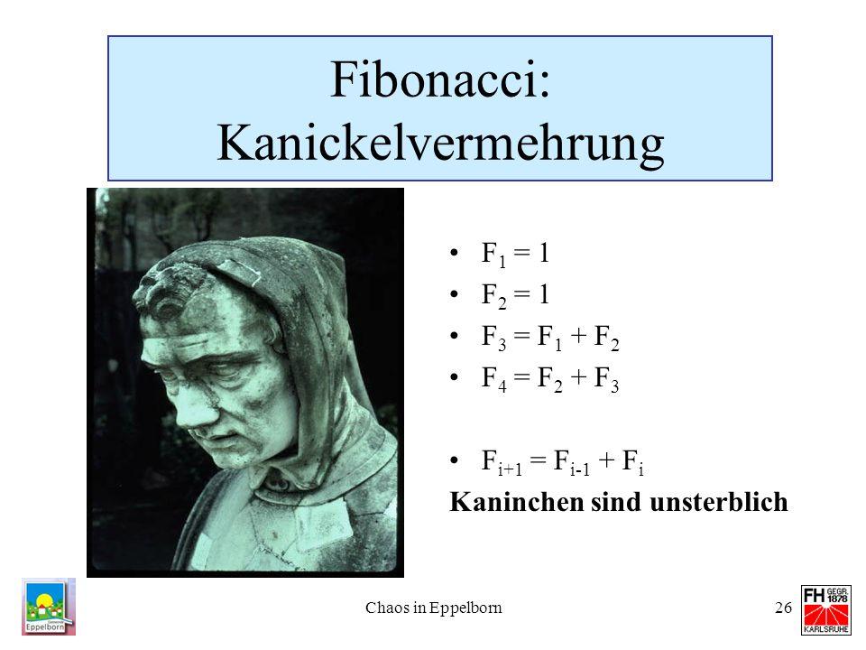 Chaos in Eppelborn26 Fibonacci: Kanickelvermehrung F 1 = 1 F 2 = 1 F 3 = F 1 + F 2 F 4 = F 2 + F 3 F i+1 = F i-1 + F i Kaninchen sind unsterblich