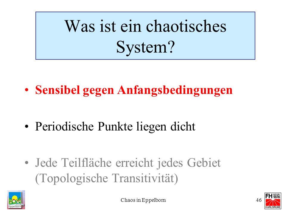 Chaos in Eppelborn46 Was ist ein chaotisches System? Sensibel gegen Anfangsbedingungen Periodische Punkte liegen dicht Jede Teilfläche erreicht jedes