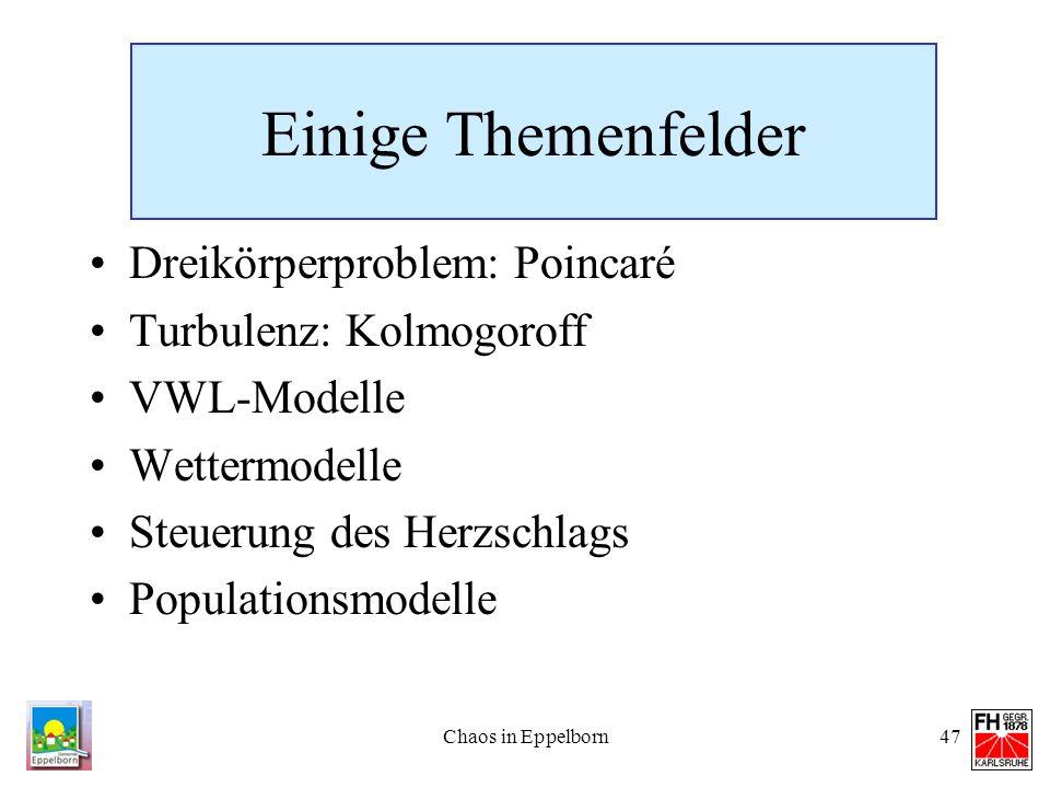 Chaos in Eppelborn47 Einige Themenfelder Dreikörperproblem: Poincaré Turbulenz: Kolmogoroff VWL-Modelle Wettermodelle Steuerung des Herzschlags Popula