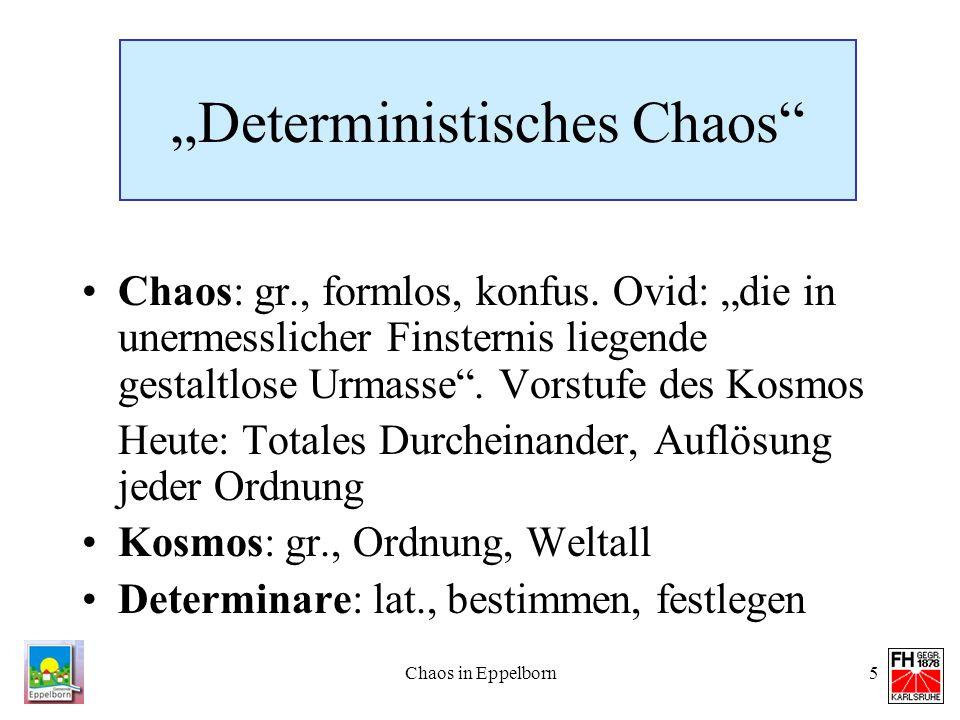 Chaos in Eppelborn5 Deterministisches Chaos Chaos: gr., formlos, konfus. Ovid: die in unermesslicher Finsternis liegende gestaltlose Urmasse. Vorstufe