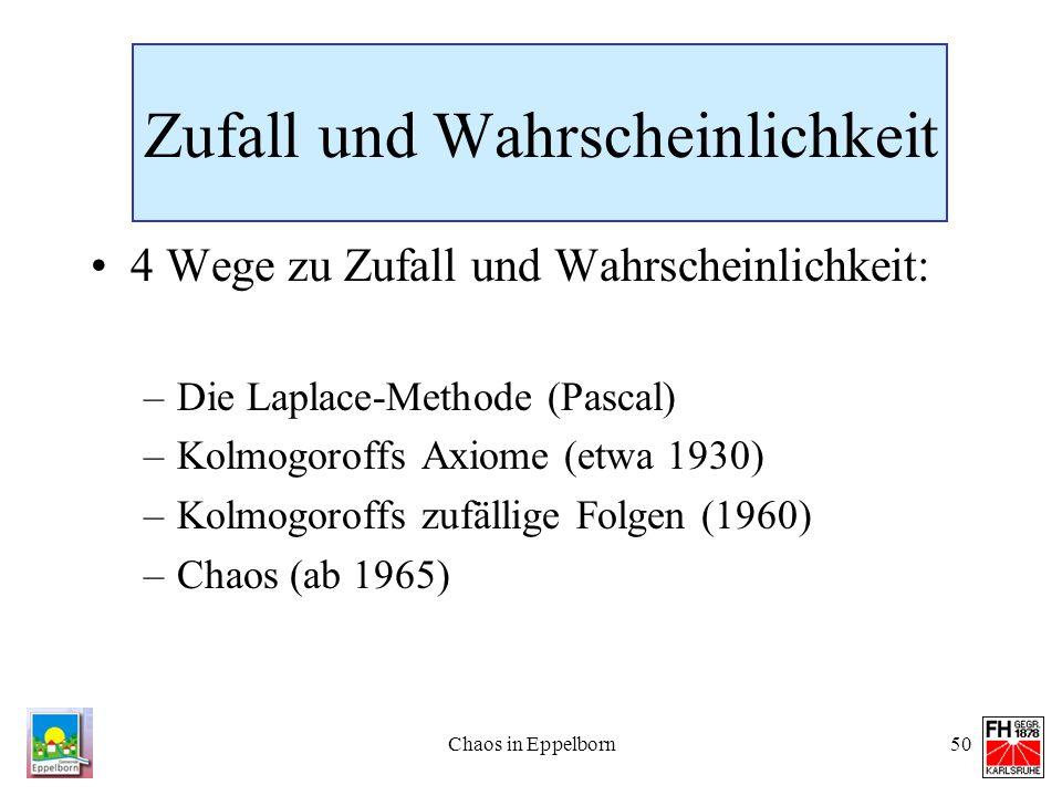 Chaos in Eppelborn50 Zufall und Wahrscheinlichkeit 4 Wege zu Zufall und Wahrscheinlichkeit: –Die Laplace-Methode (Pascal) –Kolmogoroffs Axiome (etwa 1