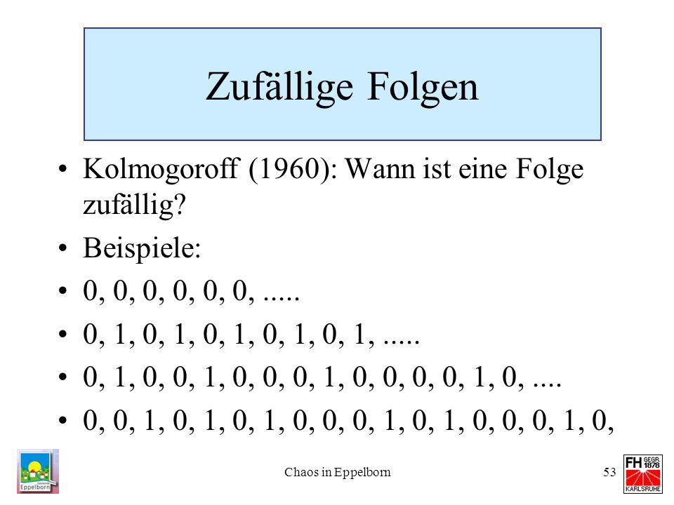 Chaos in Eppelborn53 Zufällige Folgen Kolmogoroff (1960): Wann ist eine Folge zufällig? Beispiele: 0, 0, 0, 0, 0, 0,..... 0, 1, 0, 1, 0, 1, 0, 1, 0, 1