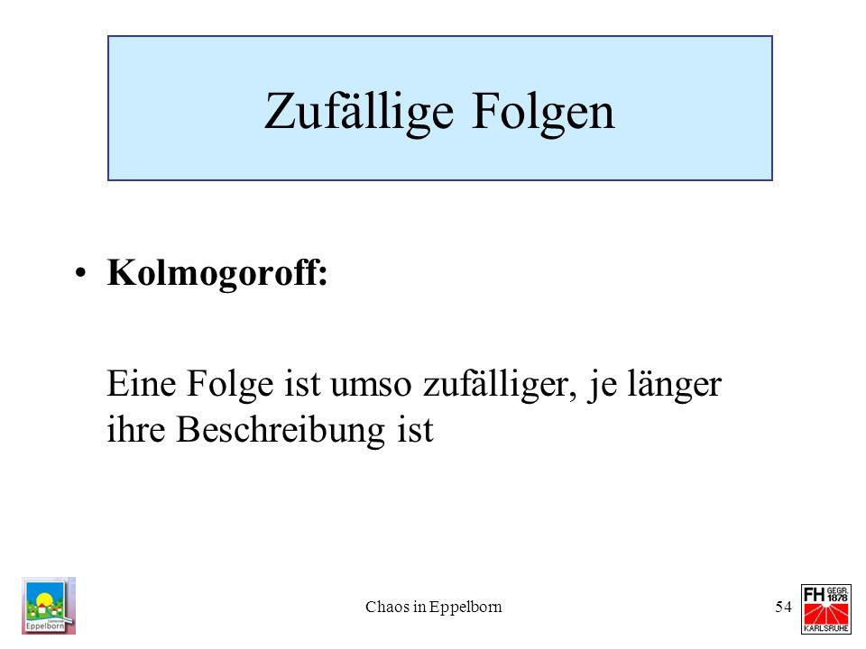Chaos in Eppelborn54 Zufällige Folgen Kolmogoroff: Eine Folge ist umso zufälliger, je länger ihre Beschreibung ist