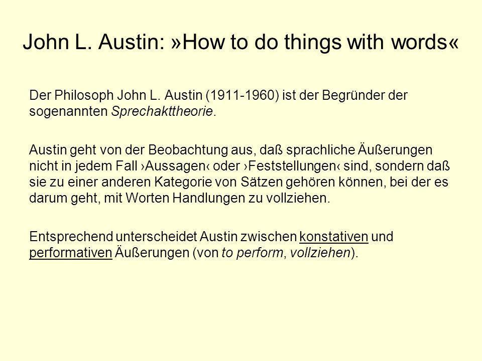 John L. Austin: »How to do things with words« Der Philosoph John L. Austin (1911-1960) ist der Begründer der sogenannten Sprechakttheorie. Austin geht
