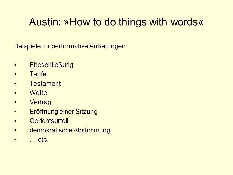 Austin: »How to do things with words« Beispiele für performative Äußerungen: Eheschließung Taufe Testament Wette Vertrag Eröffnung einer Sitzung Geric