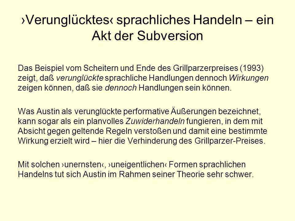 Sprachliches Handeln und Literatur Austin schließt bestimmte sprachliche Äußerungsformen aus seinen theoretischen Überlegungen aus: »[P]erformative[] Äußerungen [sind] als Äußerungen gewissen [...] Übeln ausgesetzt, die alle Äußerungen befallen können.