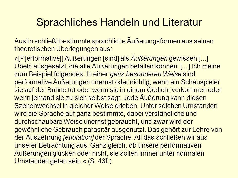 Sprachliches Handeln und Literatur Austin schließt bestimmte sprachliche Äußerungsformen aus seinen theoretischen Überlegungen aus: »[P]erformative[]