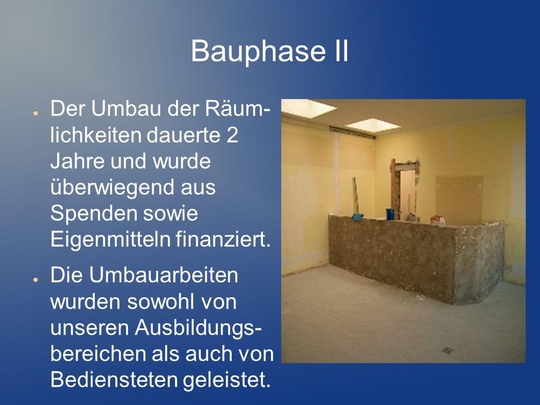 Bauphase II Der Umbau der Räum- lichkeiten dauerte 2 Jahre und wurde überwiegend aus Spenden sowie Eigenmitteln finanziert. Die Umbauarbeiten wurden s