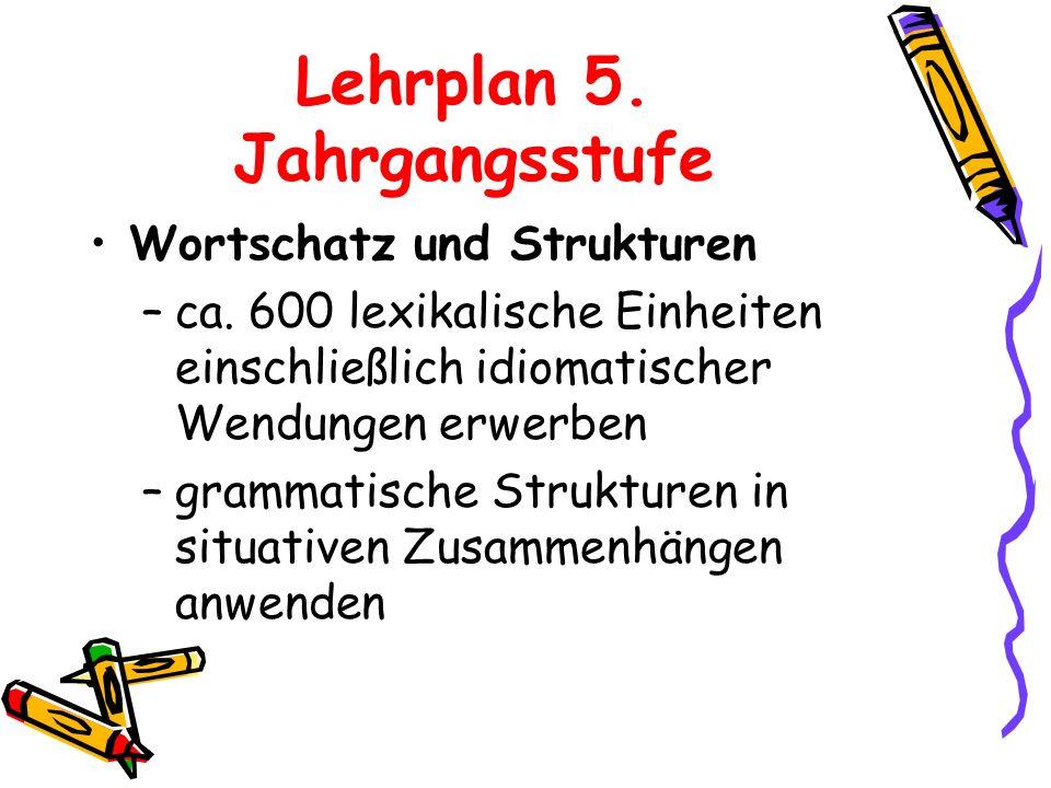 Lehrplan 5. Jahrgangsstufe Wortschatz und Strukturen –ca. 600 lexikalische Einheiten einschließlich idiomatischer Wendungen erwerben –grammatische Str