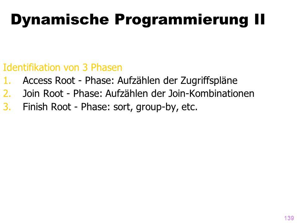 139 Dynamische Programmierung II Identifikation von 3 Phasen 1.Access Root - Phase: Aufzählen der Zugriffspläne 2.Join Root - Phase: Aufzählen der Join-Kombinationen 3.Finish Root - Phase: sort, group-by, etc.