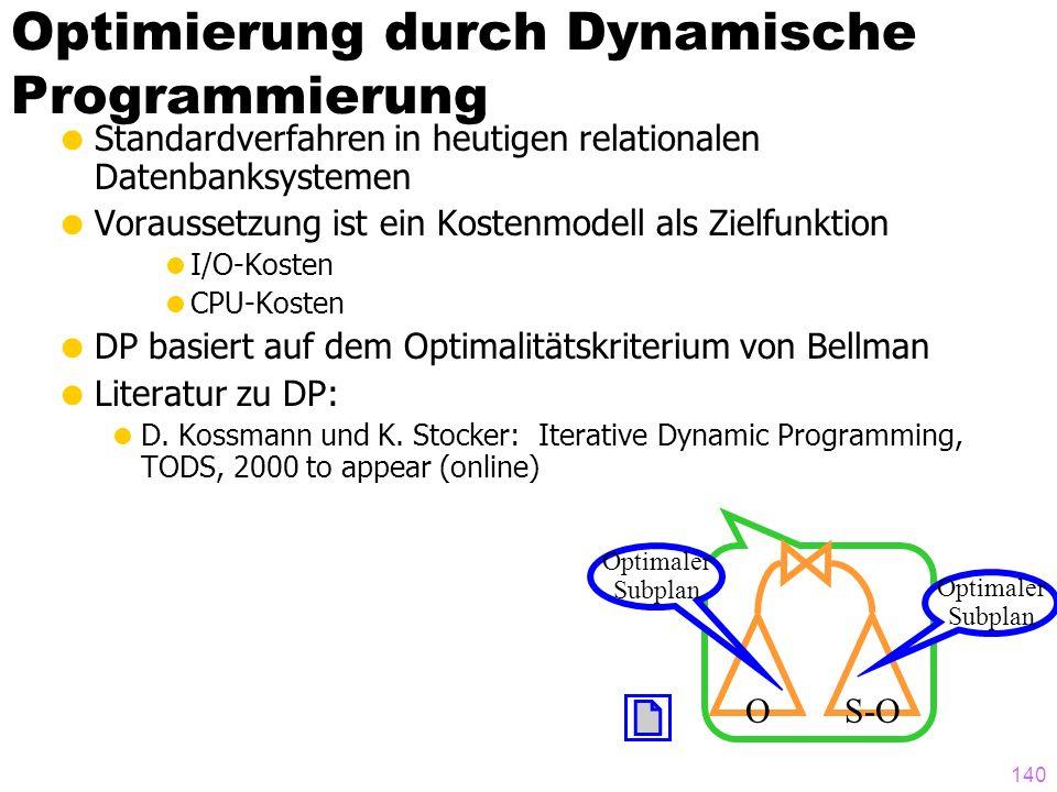 140 Optimierung durch Dynamische Programmierung Standardverfahren in heutigen relationalen Datenbanksystemen Voraussetzung ist ein Kostenmodell als Zielfunktion I/O-Kosten CPU-Kosten DP basiert auf dem Optimalitätskriterium von Bellman Literatur zu DP: D.