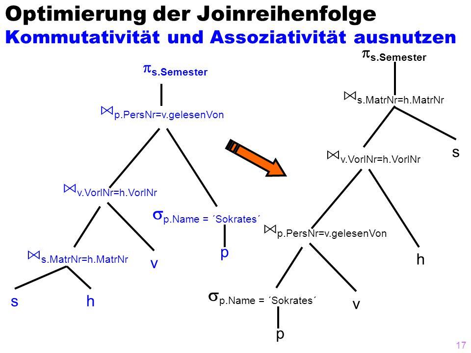 17 Optimierung der Joinreihenfolge Kommutativität und Assoziativität ausnutzen s h v p A s.MatrNr=h.MatrNr A p.PersNr=v.gelesenVon s.Semester p.Name = ´Sokrates´ A v.VorlNr=h.VorlNr sh v p A p.PersNr=v.gelesenVon s.Semester p.Name = ´Sokrates´ A v.VorlNr=h.VorlNr A s.MatrNr=h.MatrNr