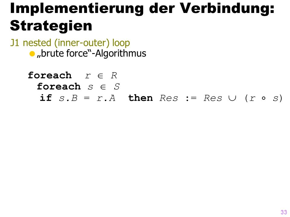 33 J1 nested (inner-outer) loop brute force-Algorithmus foreach r R foreach s S if s.B = r.A then Res := Res (r s) Implementierung der Verbindung: Strategien