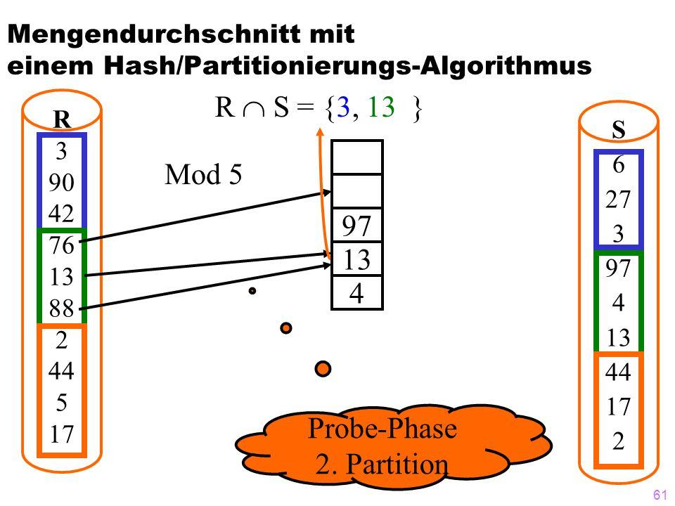 61 Mengendurchschnitt mit einem Hash/Partitionierungs-Algorithmus R S = {3, 13 } R 3 90 42 76 13 88 2 44 5 17 S 6 27 3 97 4 13 44 17 2 97 13 4 Mod 5 Probe-Phase 2.