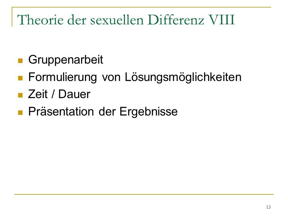 13 Theorie der sexuellen Differenz VIII Gruppenarbeit Formulierung von Lösungsmöglichkeiten Zeit / Dauer Präsentation der Ergebnisse